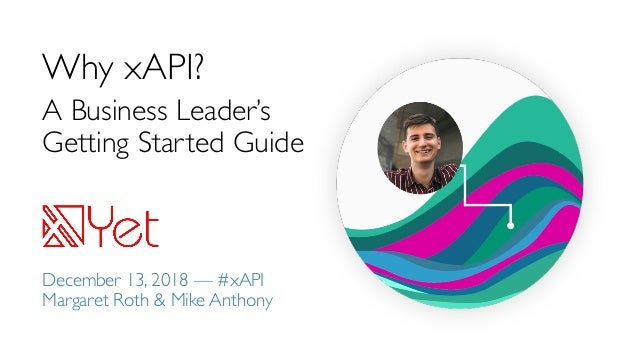 Why xAPI? A Business Leader's Getting Started Guide December 13, 2018 — #xAPI Margaret Roth & Mike Anthony