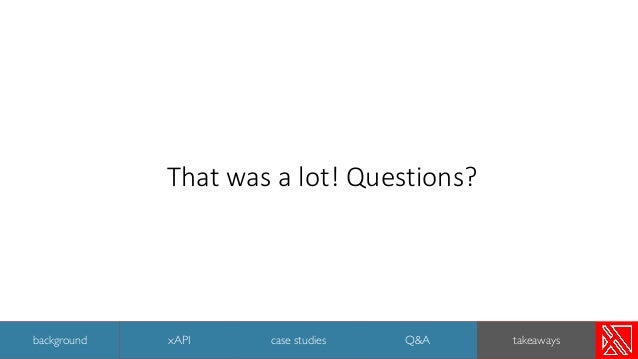 That was a lot! Questions? 50 background xAPI case studies Q&A takeaways