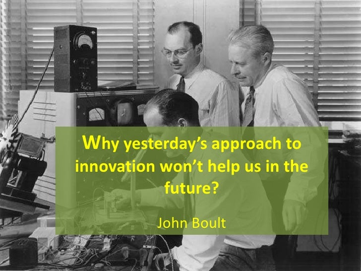 Why yesterday's approach toinnovation won't help us in the           future?          John Boult
