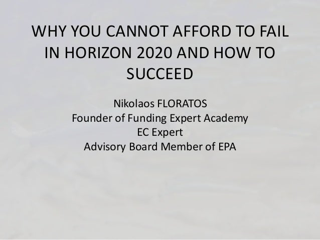 WHY YOU CANNOT AFFORD TO FAIL IN HORIZON 2020 AND HOW TO SUCCEED Nikolaos FLORATOS Founder of Funding Expert Academy EC Ex...