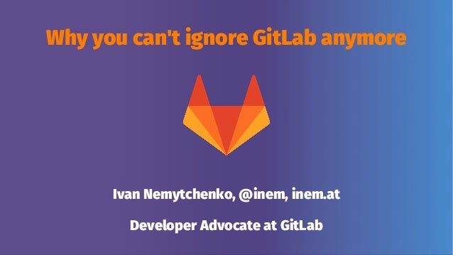 Why you can't ignore GitLab anymore Ivan Nemytchenko, @inem, inem.at Developer Advocate at GitLab