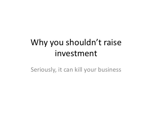 Why you shouldn't raise     investmentSeriously, it can kill your business
