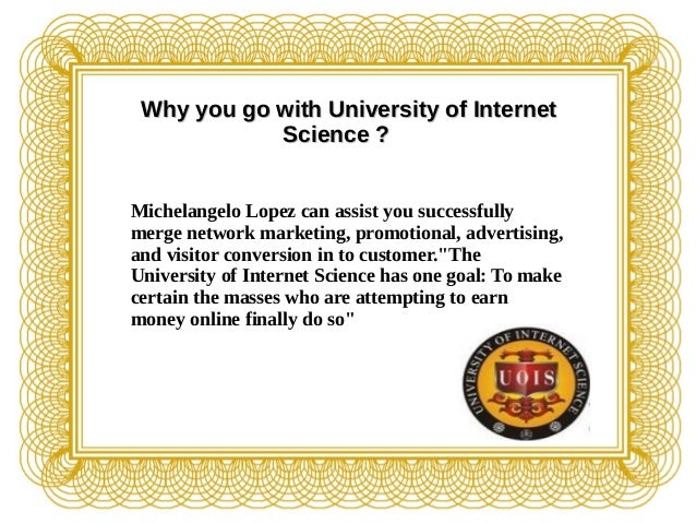 Why you go with University of InternetWhy you go with University of Internet Science ?Science ? Michelangelo Lopez can ass...