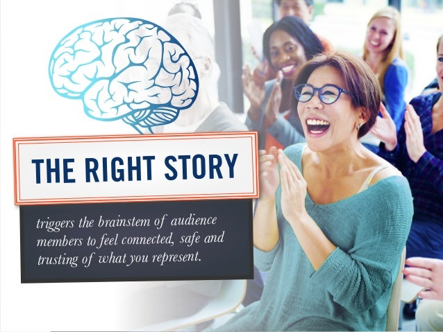 triggers the brainstem of audience members to feel connected, safe and trusting of what you represent. THE RIGHT STORY
