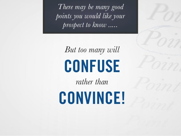 But too many will CONFUSE rather than CONVINCE! There may be many good points you would like your prospect to know .....