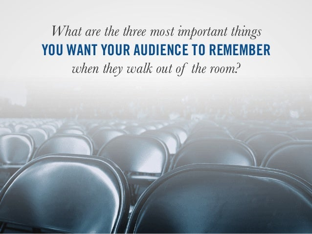 What are the three most important things YOU WANT YOUR AUDIENCE TO REMEMBER when they walk out of the room?
