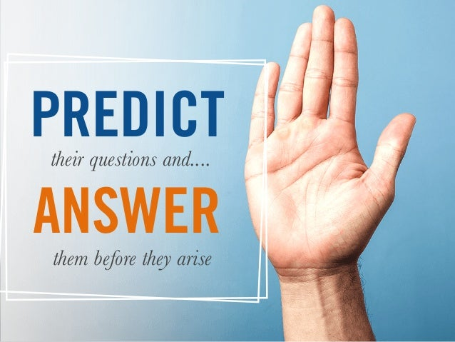 PREDICTtheir questions and.... them before they arise ANSWER