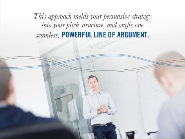 This approach melds your persuasive strategy into your pitch structure, and crafts one seamless, POWERFUL LINE OF ARGUMENT.