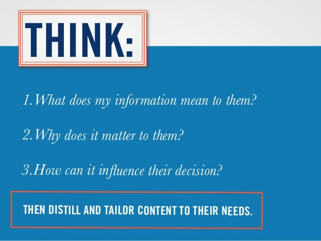 THEN DISTILL AND TAILOR CONTENT TO THEIR NEEDS. THINK: 1.What does my information mean to them? 2.Why does it matter to th...