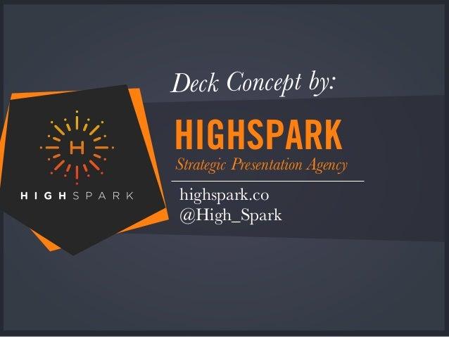 HIGHSPARKStrategic Presentation Agency highspark.co @High_Spark Deck Concept by: