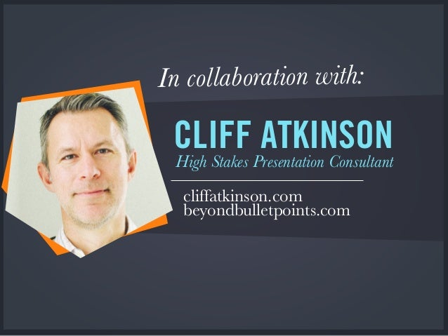In collaboration with: CLIFF ATKINSON High Stakes Presentation Consultant cliffatkinson.com beyondbulletpoints.com