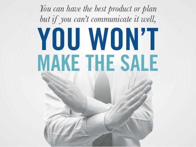 You can have the best product or plan but if you can't communicate it well, YOU WON'T MAKE THE SALE