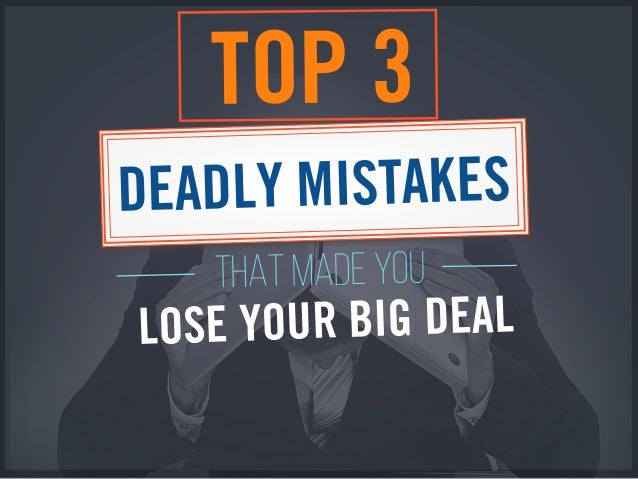 THAT MADE YOU TOP 3 DEADLY MISTAKES LOSE YOUR BIG DEAL