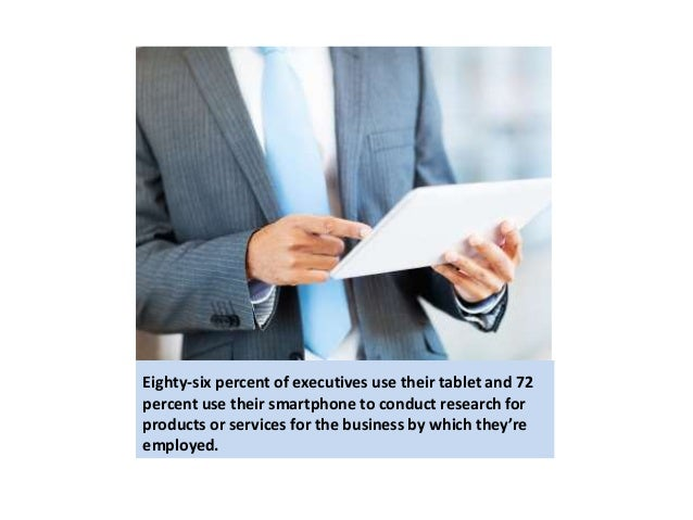 Eighty-six percent of executives use their tablet and 72  percent use their smartphone to conduct research for  products o...