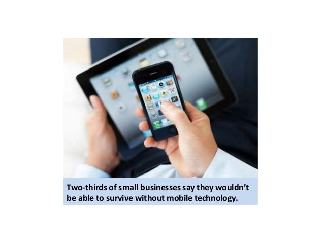 Two-thirds of small businesses say they wouldn't  be able to survive without mobile technology.
