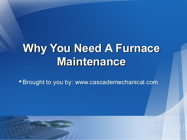 Why You Need A Furnace Maintenance  Brought to you by: www.cascademechanical.com
