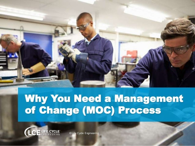 Why You Need a Management  of Change (MOC) Process  © Life Cycle Engineering