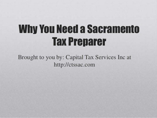 Why You Need a Sacramento       Tax PreparerBrought to you by: Capital Tax Services Inc at              http://ctssac.com