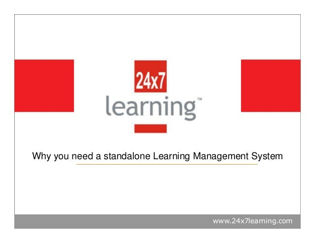 www.24x7learning.com Why you need a standalone Learning Management System
