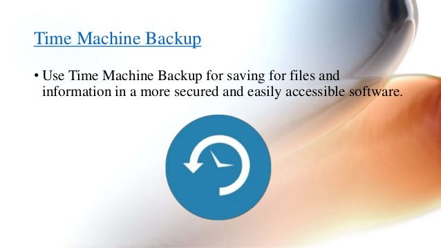 Time Machine Backup  • Use Time Machine Backup for saving for files and  information in a more secured and easily accessib...