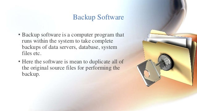 Backup Software  • Backup software is a computer program that  runs within the system to take complete  backups of data se...