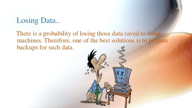 Losing Data..  There is a probability of losing those data saved to these  machines. Therefore, one of the best solutions ...