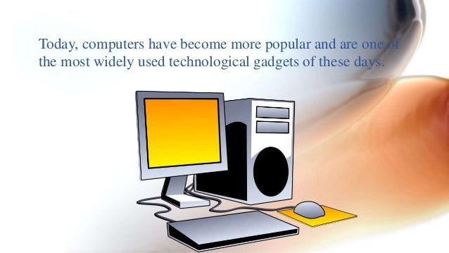 Today, computers have become more popular and are one of  the most widely used technological gadgets of these days.