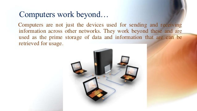 Computers work beyond…  Computers are not just the devices used for sending and receiving  information across other networ...