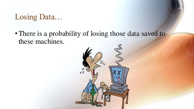 Losing Data…  • There is a probability of losing those data saved to  these machines.