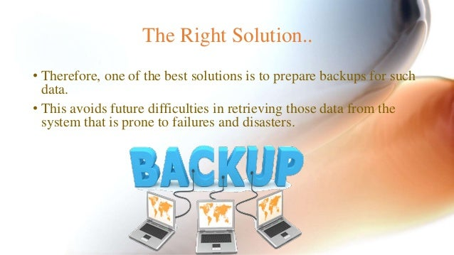 The Right Solution..  • Therefore, one of the best solutions is to prepare backups for such  data.  • This avoids future d...