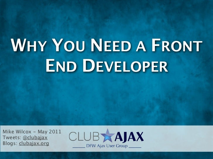 WHY YOU NEED A FRONT     END DEVELOPERMike Wilcox - May 2011Tweets: @clubajaxBlogs: clubajax.org