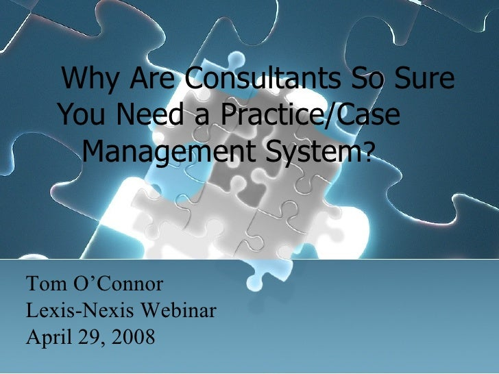 Why Are Consultants So Sure You Need a Practice/Case Management System ? Tom O'Connor Lexis-Nexis Webinar April 29, 2008