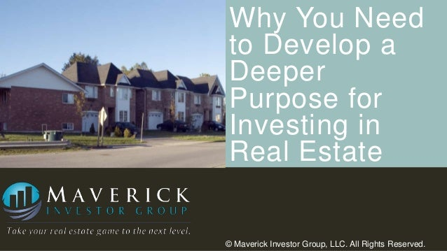 Why You Need to Develop a Deeper Purpose for Investing in Real Estate  © Maverick Investor Group, LLC. All Rights Reserved...