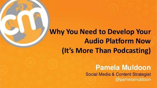 Why You Need to Develop Your Audio Platform Now (It's More Than Podcasting) Pamela Muldoon Social Media & Content Strategi...