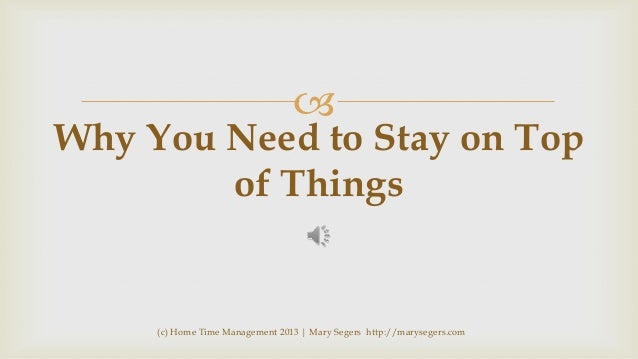   Why You Need to Stay on Top of Things  (c) Home Time Management 2013 | Mary Segers http://marysegers.com