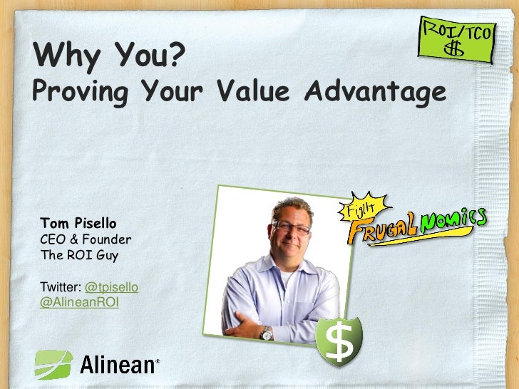 Why You?Proving Your Value AdvantageTom PiselloCEO & FounderThe ROI GuyTwitter: @tpisello@AlineanROI