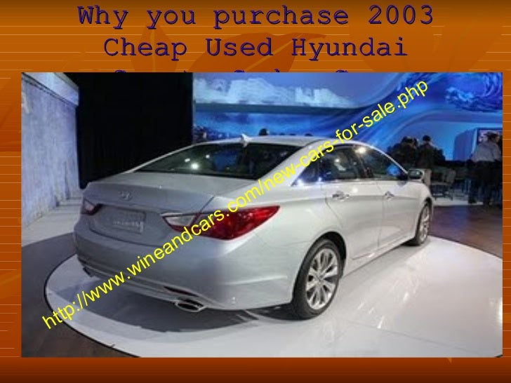 Why you purchase 2003 Cheap Used Hyundai Sonata Sedan Cars http://www.wineandcars.com/new-cars-for-sale.php