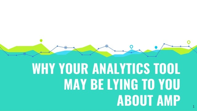 WHY YOUR ANALYTICS TOOL MAY BE LYING TO YOU ABOUT AMP 1