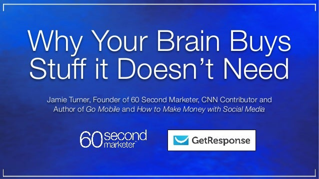 Why Your Brain Buys Stuff it Doesn't Need Jamie Turner, Founder of 60 Second Marketer, CNN Contributor and Author of Go Mo...