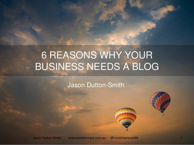 6 REASONS WHY YOUR BUSINESS NEEDS A BLOG Jason Dutton-Smith Jason Dutton-Smith www.wordconnect.com.au @morethanroute66 1