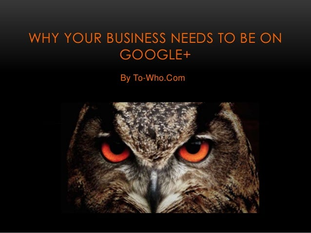 By To-Who.Com WHY YOUR BUSINESS NEEDS TO BE ON GOOGLE+