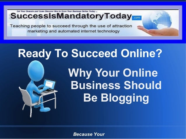 Grow Your Business Online Today Why Your Online Business Should Be Blogging Because Your Ready To Succeed Online?