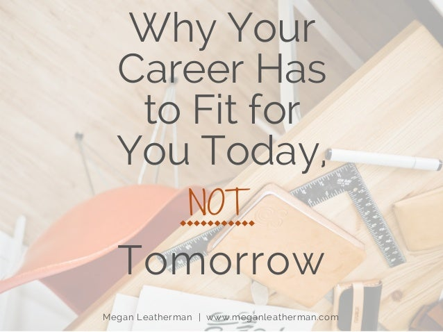 Why Your Career Has to Fit for You Today, Tomorrow Megan Leatherman | www.meganleatherman.com NOT
