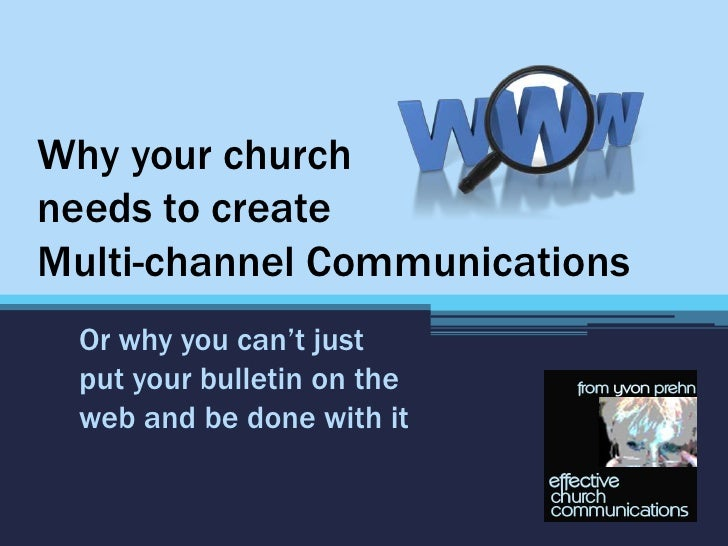 Why your churchneeds to createMulti-channel Communications Or why you can't just put your bulletin on the web and be done ...