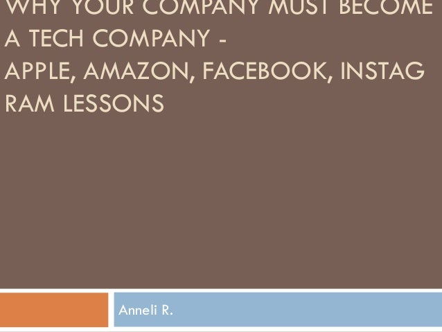 WHY YOUR COMPANY MUST BECOMEA TECH COMPANY -APPLE, AMAZON, FACEBOOK, INSTAGRAM LESSONS        Anneli R.