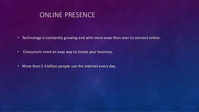 ONLINE PRESENCE • Technology is constantly growing and with more ways than ever to connect online. • Consumers need an eas...