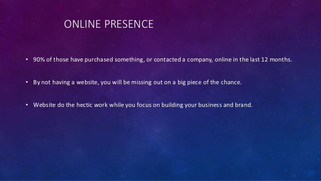 ONLINE PRESENCE • 90% of those have purchased something, or contacted a company, online in the last 12 months. • By not ha...