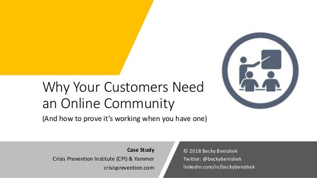 Why Your Customers Need an Online Community (And how to prove it's working when you have one) © 2018 Becky Benishek Twitte...