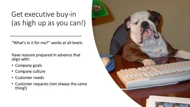 """Get executive buy-in (as high up as you can!) """"What's in it for me?"""" works at all levels. Have reasons prepared in advance..."""