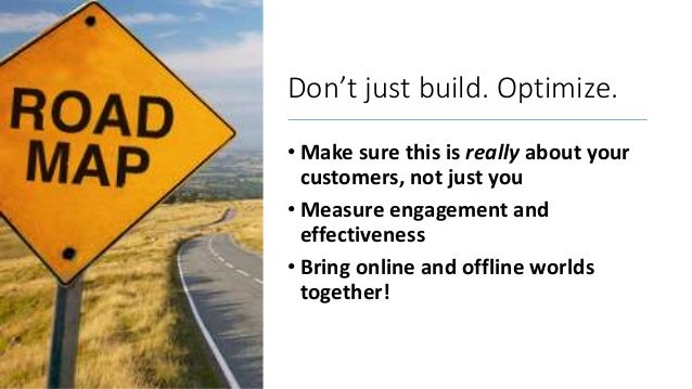 Don't just build. Optimize. • Make sure this is really about your customers, not just you • Measure engagement and effecti...